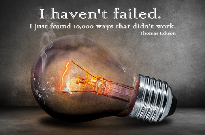 I haven't failed. I just found 10,000 ways that didn't work. Thomas Edison