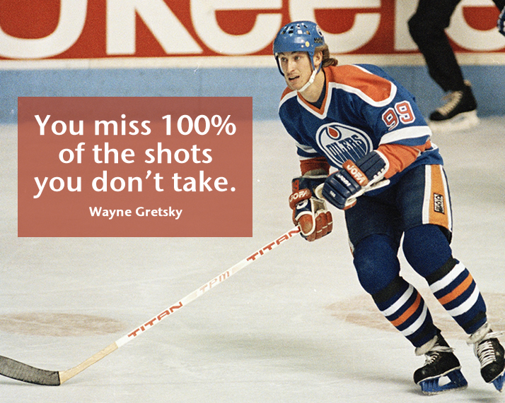 You miss 100% of the shots you don't take. Wayne Gretsky