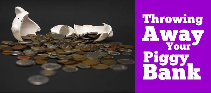 Throwing Away Your Piggy Bank
