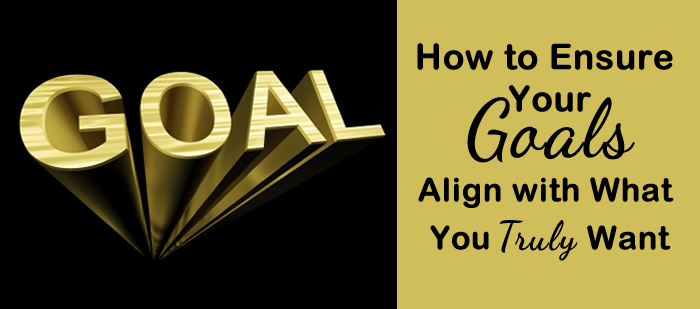 How to Ensure Your Goals Align with What You Truly Want