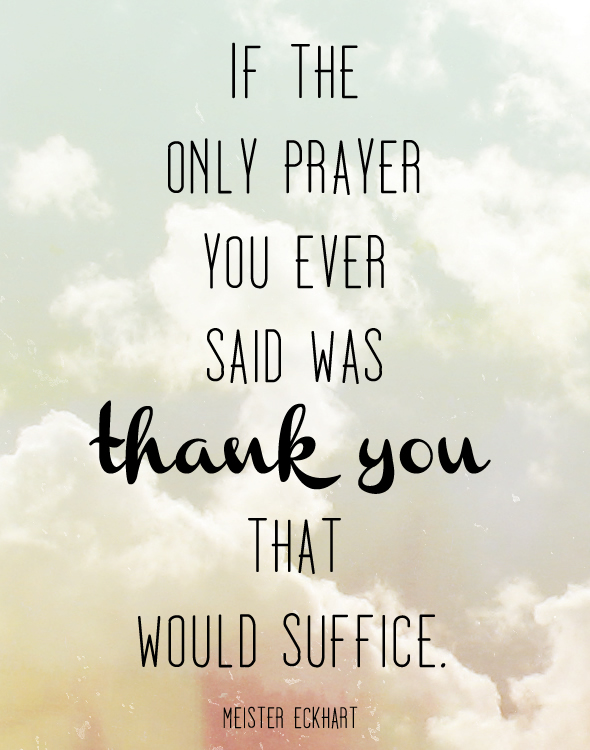 If the only prayer you ever said was Thank You that would suffice. Meister Eckhart.
