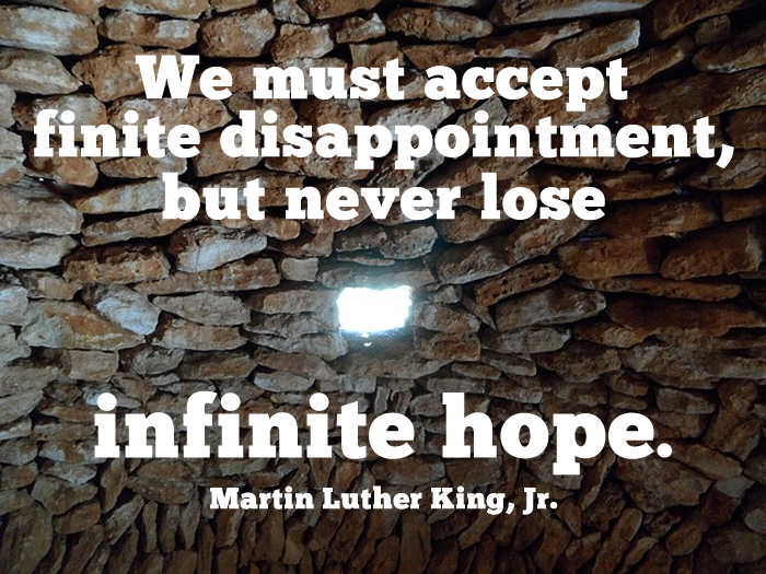 We must accept finite disappointment, but never lose infinite hope. Martin Luther King, Jr.