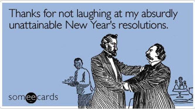 Thanks for not laughing at my absurdly unattainable New Year's resolutions.